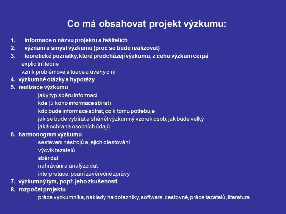 Co má obsahovat projekt výzkumu: 1. informace o názvu projektu a řešitelích 2. význam a smysl výzkumu (proč se bude realizovat) 3. teoretické poznatky
