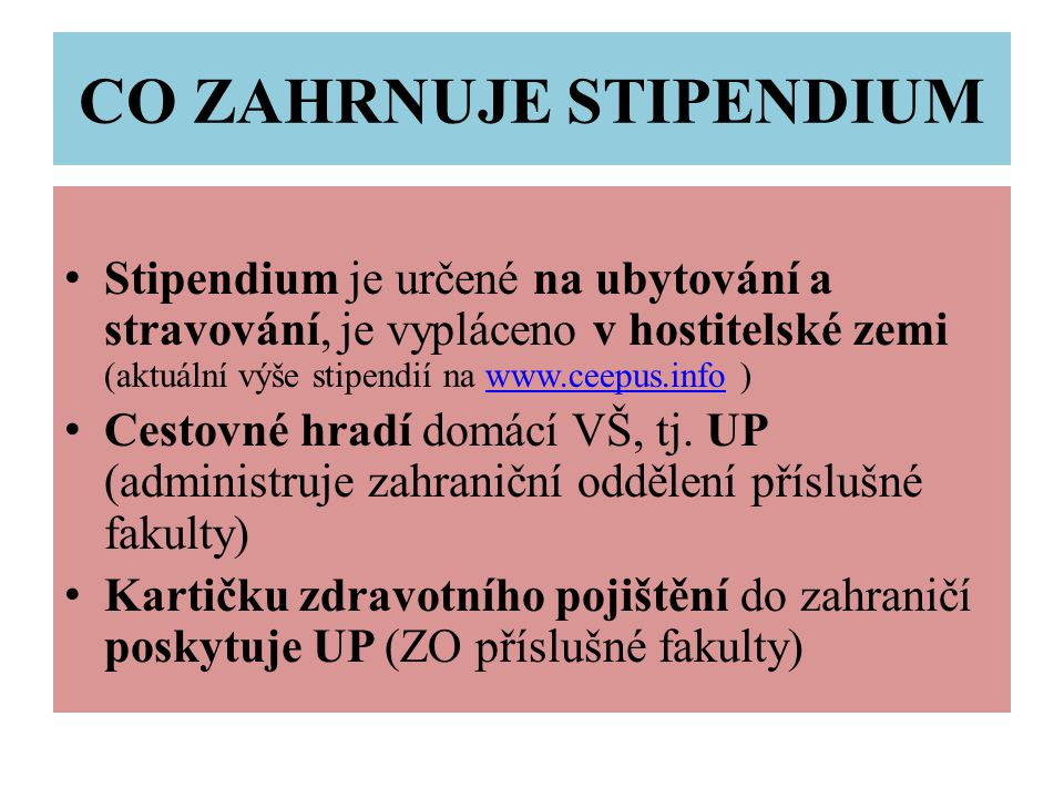 CO ZAHRNUJE STIPENDIUM Stipendium je určené na ubytování a stravování, je vypláceno v hostitelské zemi (aktuální výše stipendií na www.ceepus.info )www.ceepus.info Cestovné hradí domácí VŠ, tj.