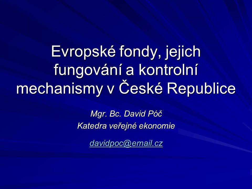 Evropské fondy, jejich fungování a kontrolní mechanismy v České Republice Mgr. Bc. David Póč Katedra veřejné ekonomie davidpoc@email.cz