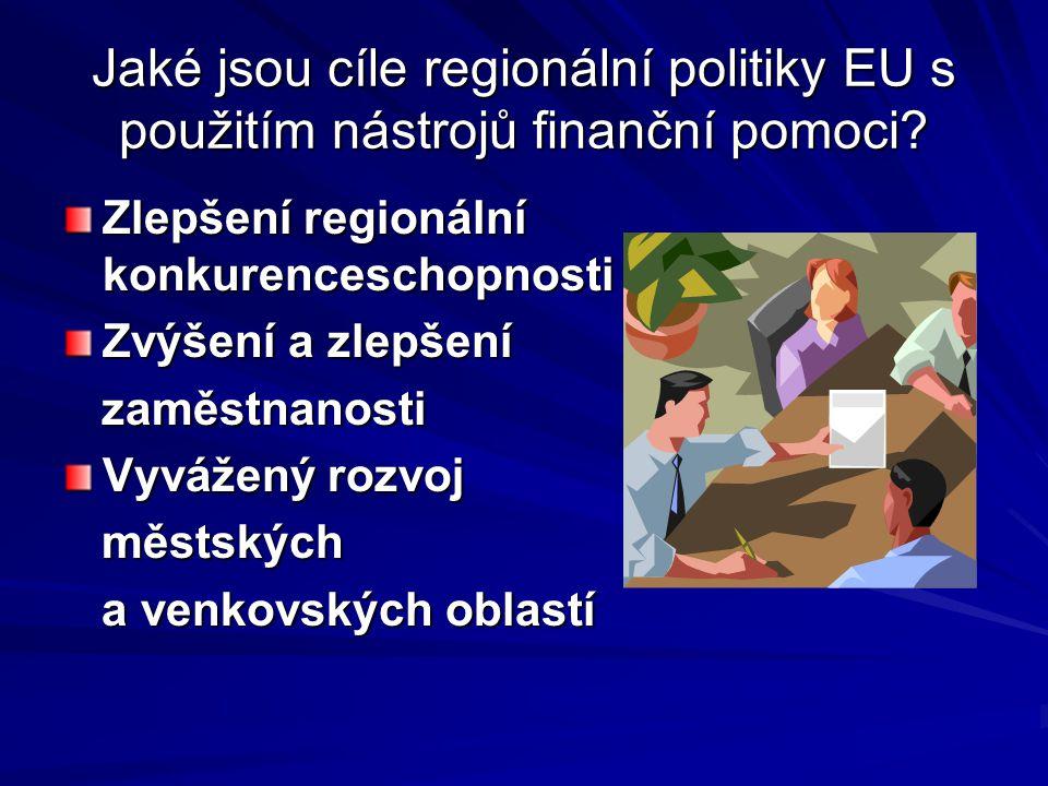 Jaké jsou cíle regionální politiky EU s použitím nástrojů finanční pomoci? Zlepšení regionální konkurenceschopnosti Zvýšení a zlepšení zaměstnanosti z