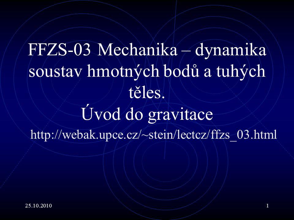 25.10.201012 Dynamika rotačních pohybů V V případě, že těleso má konstantní hmotnost a geometrii, je výhodné zavést moment setrvačnosti vzhledem k příslušné ose otáčení : J =  m i r 2 i a psát : Význam tohoto vztahu ilustrujme na příkladu podobnému příkladu předchozímu :
