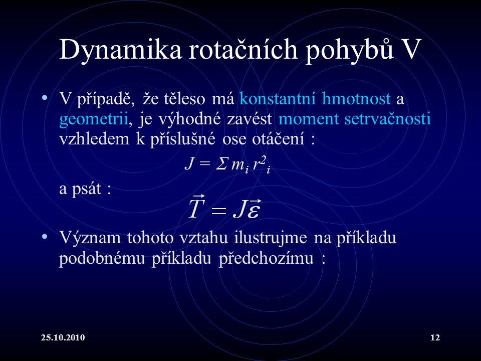 25.10.201012 Dynamika rotačních pohybů V V případě, že těleso má konstantní hmotnost a geometrii, je výhodné zavést moment setrvačnosti vzhledem k pří