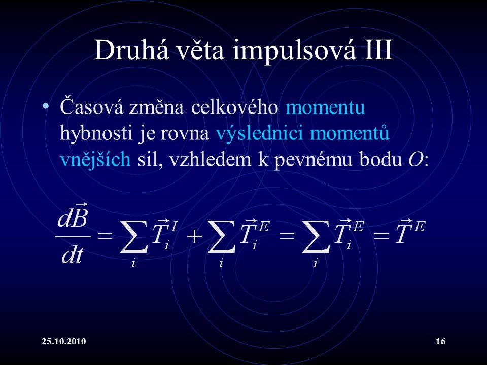 25.10.201016 Druhá věta impulsová III Časová změna celkového momentu hybnosti je rovna výslednici momentů vnějších sil, vzhledem k pevnému bodu O: