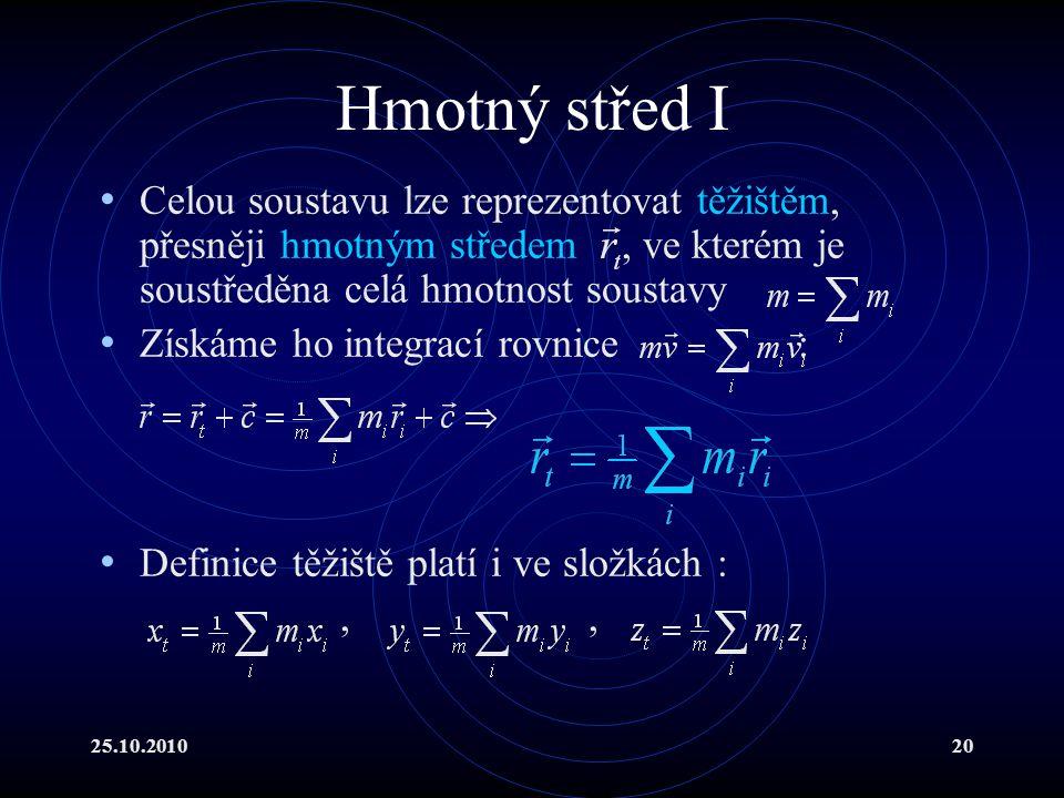 25.10.201020 Hmotný střed I Celou soustavu lze reprezentovat těžištěm, přesněji hmotným středem, ve kterém je soustředěna celá hmotnost soustavy Získá