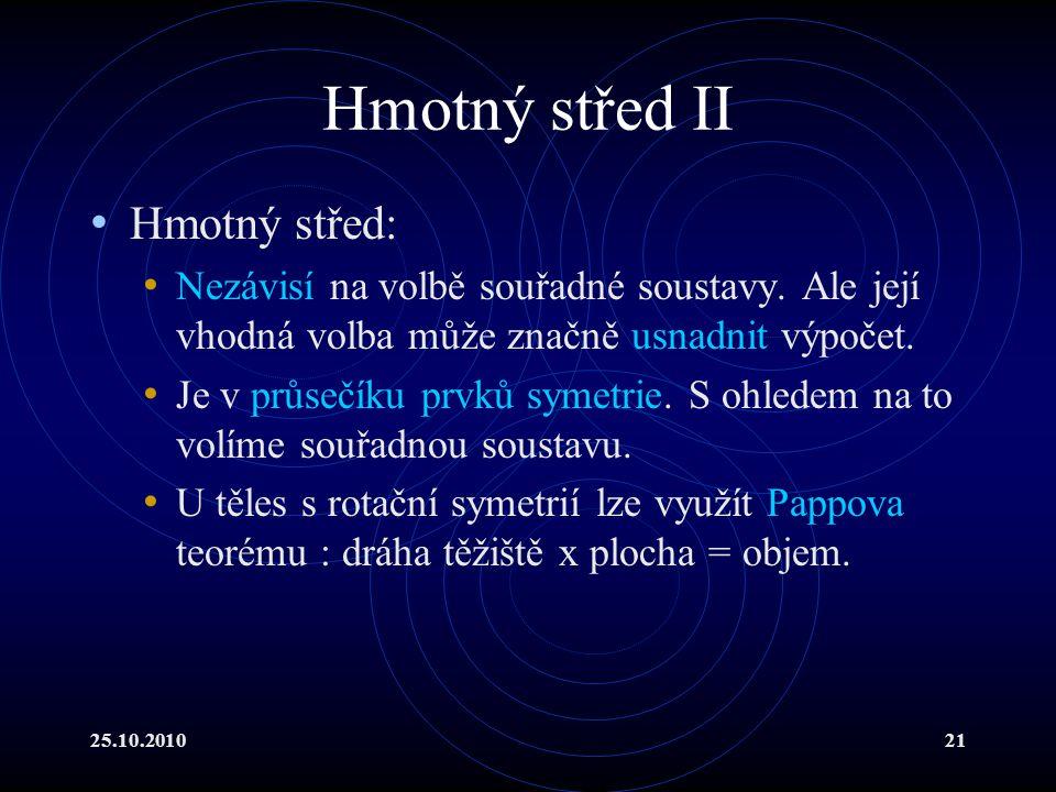 25.10.201021 Hmotný střed II Hmotný střed: Nezávisí na volbě souřadné soustavy. Ale její vhodná volba může značně usnadnit výpočet. Je v průsečíku prv