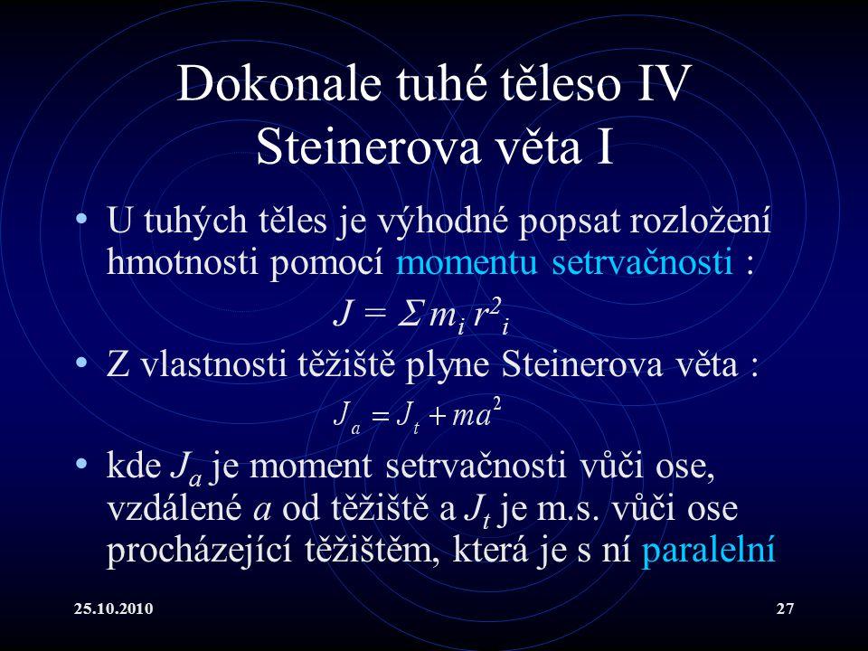 25.10.201027 Dokonale tuhé těleso IV Steinerova věta I U tuhých těles je výhodné popsat rozložení hmotnosti pomocí momentu setrvačnosti : J =  m i r