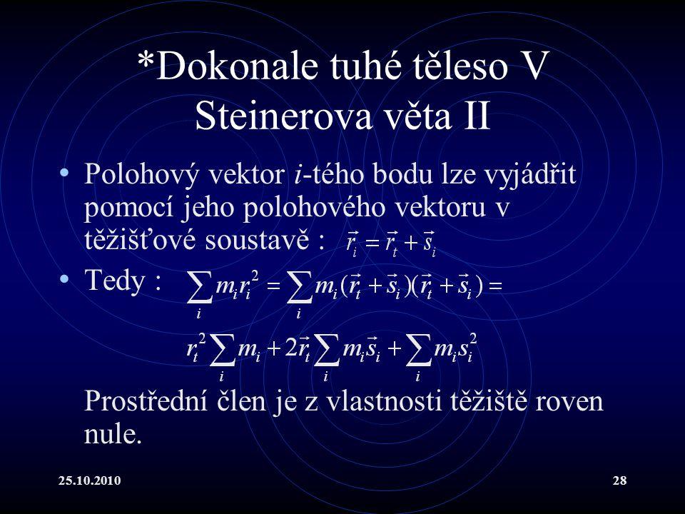25.10.201028 *Dokonale tuhé těleso V Steinerova věta II Polohový vektor i-tého bodu lze vyjádřit pomocí jeho polohového vektoru v těžišťové soustavě :
