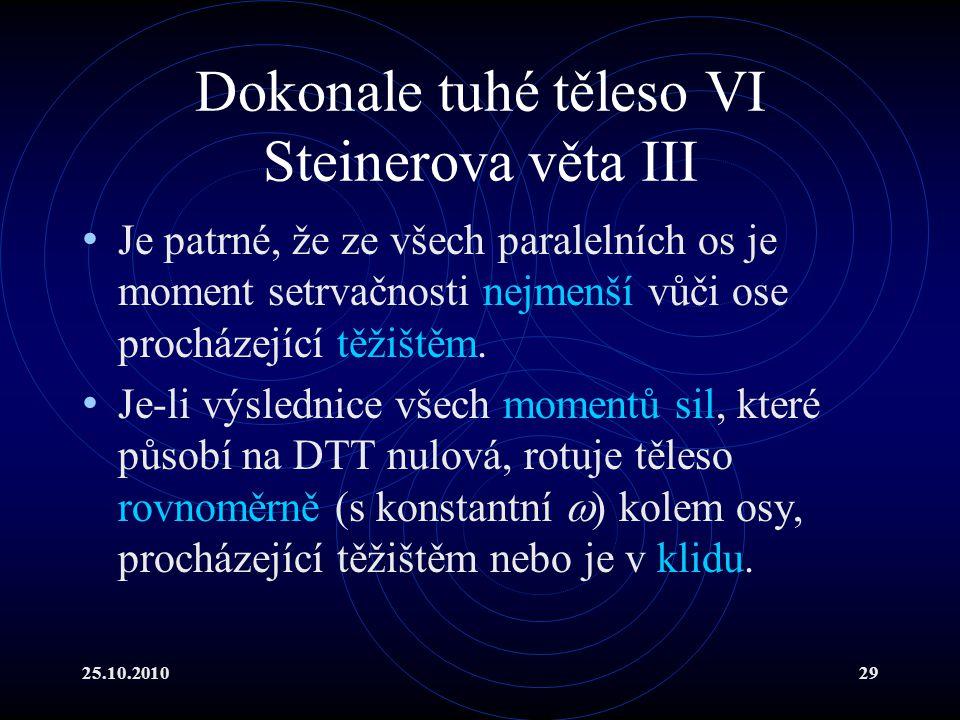 25.10.201029 Dokonale tuhé těleso VI Steinerova věta III Je patrné, že ze všech paralelních os je moment setrvačnosti nejmenší vůči ose procházející t