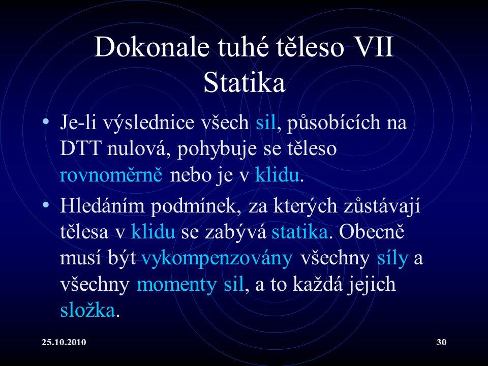 25.10.201030 Dokonale tuhé těleso VII Statika Je-li výslednice všech sil, působících na DTT nulová, pohybuje se těleso rovnoměrně nebo je v klidu. Hle
