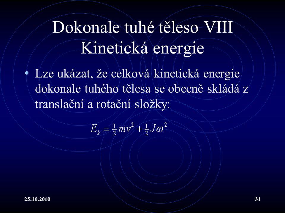 25.10.201031 Dokonale tuhé těleso VIII Kinetická energie Lze ukázat, že celková kinetická energie dokonale tuhého tělesa se obecně skládá z translační