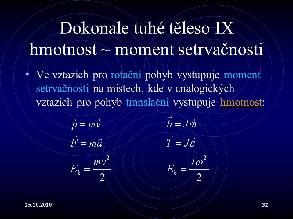 25.10.201032 Dokonale tuhé těleso IX hmotnost ~ moment setrvačnosti Ve vztazích pro rotační pohyb vystupuje moment setrvačnosti na místech, kde v anal