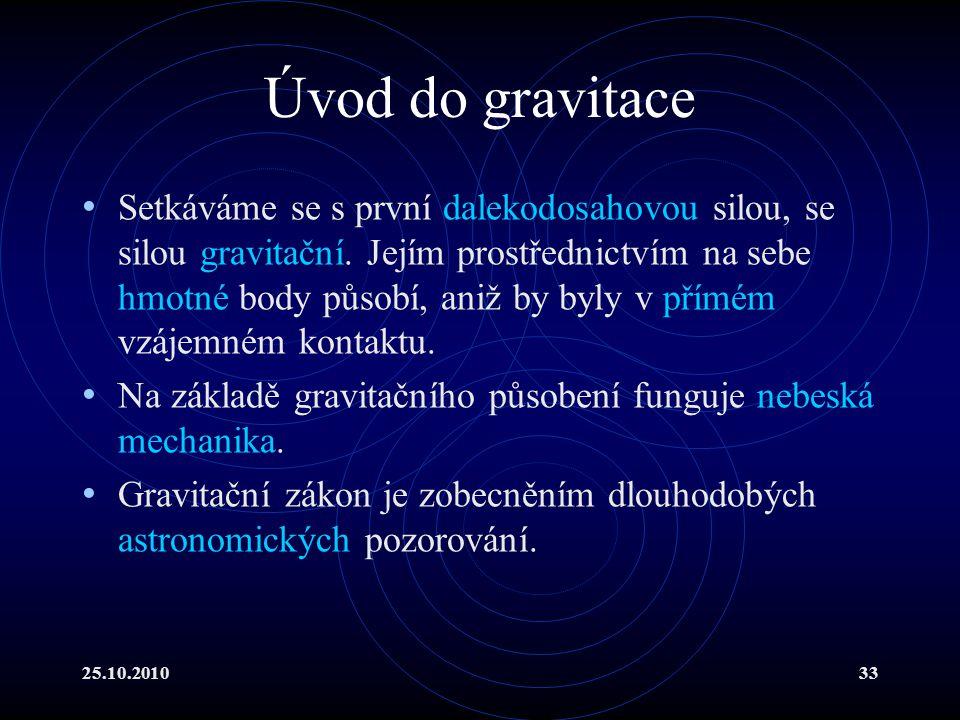25.10.201033 Úvod do gravitace Setkáváme se s první dalekodosahovou silou, se silou gravitační. Jejím prostřednictvím na sebe hmotné body působí, aniž