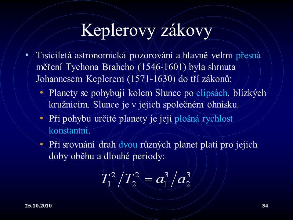 25.10.201034 Keplerovy zákovy Tisíciletá astronomická pozorování a hlavně velmi přesná měření Tychona Braheho (1546-1601) byla shrnuta Johannesem Kepl