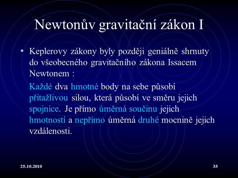 25.10.201035 Newtonův gravitační zákon I Keplerovy zákony byly později geniálně shrnuty do všeobecného gravitačního zákona Issacem Newtonem : Každé dv
