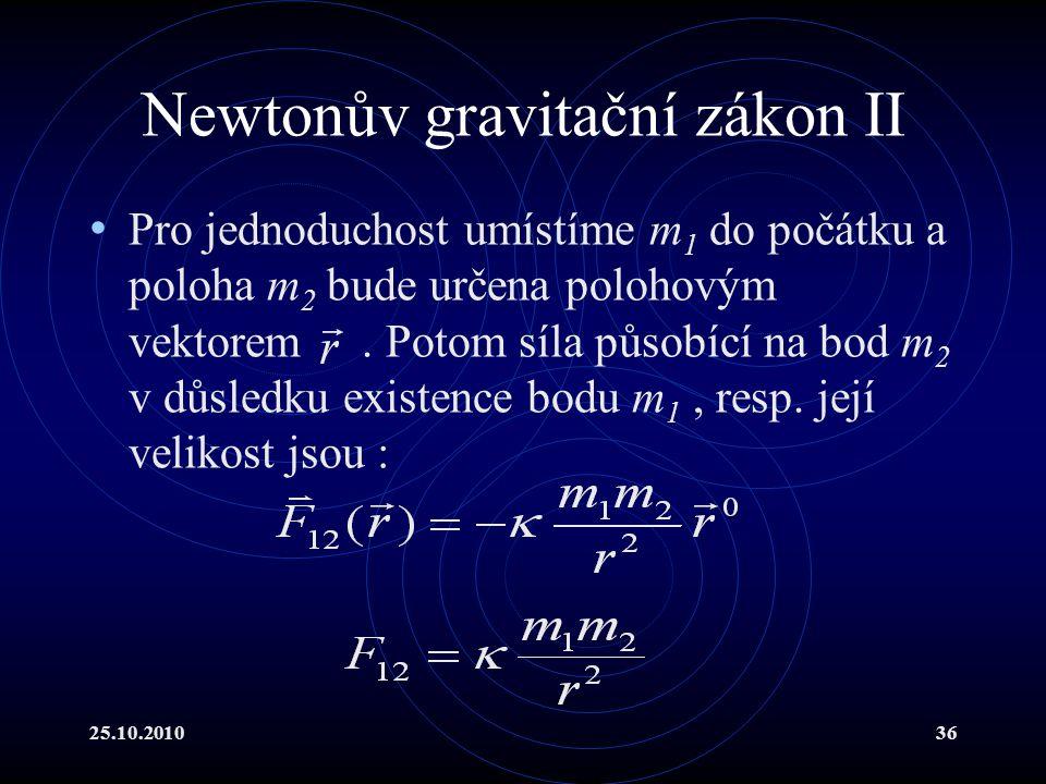 25.10.201036 Newtonův gravitační zákon II Pro jednoduchost umístíme m 1 do počátku a poloha m 2 bude určena polohovým vektorem. Potom síla působící na
