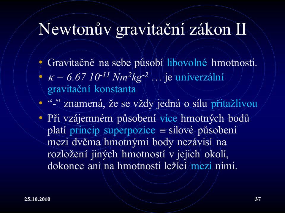25.10.201037 Newtonův gravitační zákon II Gravitačně na sebe působí libovolné hmotnosti.  = 6.67 10 -11 Nm 2 kg -2 … je univerzální gravitační konsta