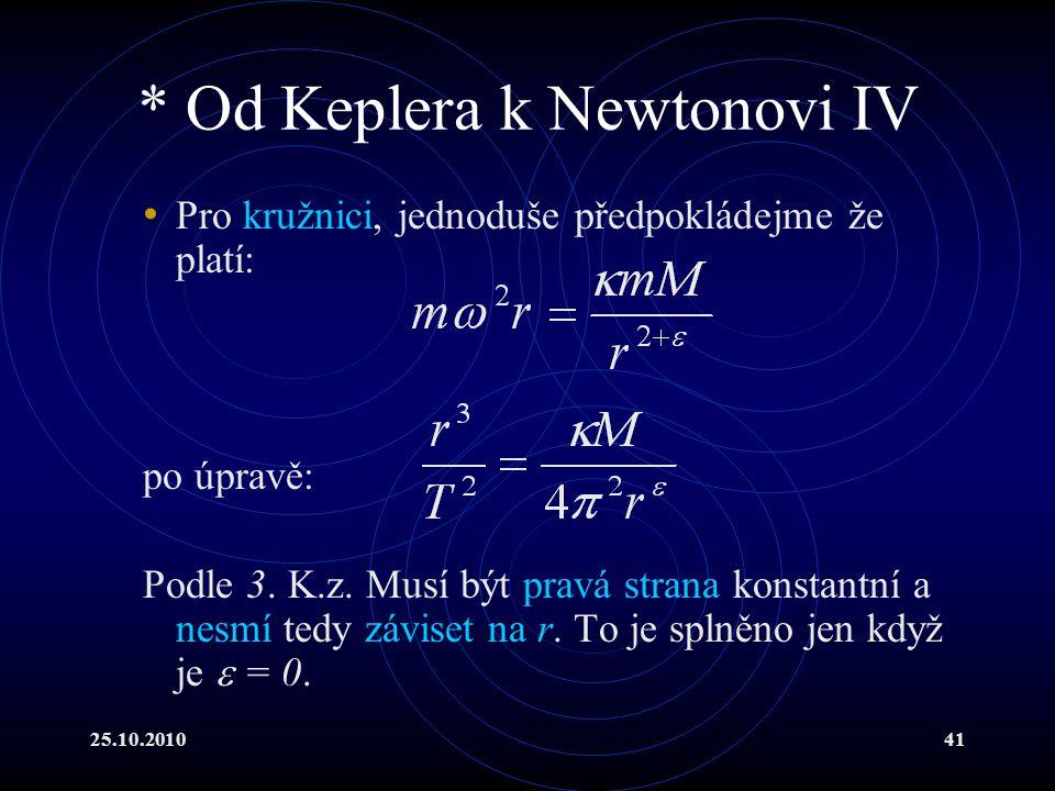 25.10.201041 * Od Keplera k Newtonovi IV Pro kružnici, jednoduše předpokládejme že platí: po úpravě: Podle 3. K.z. Musí být pravá strana konstantní a