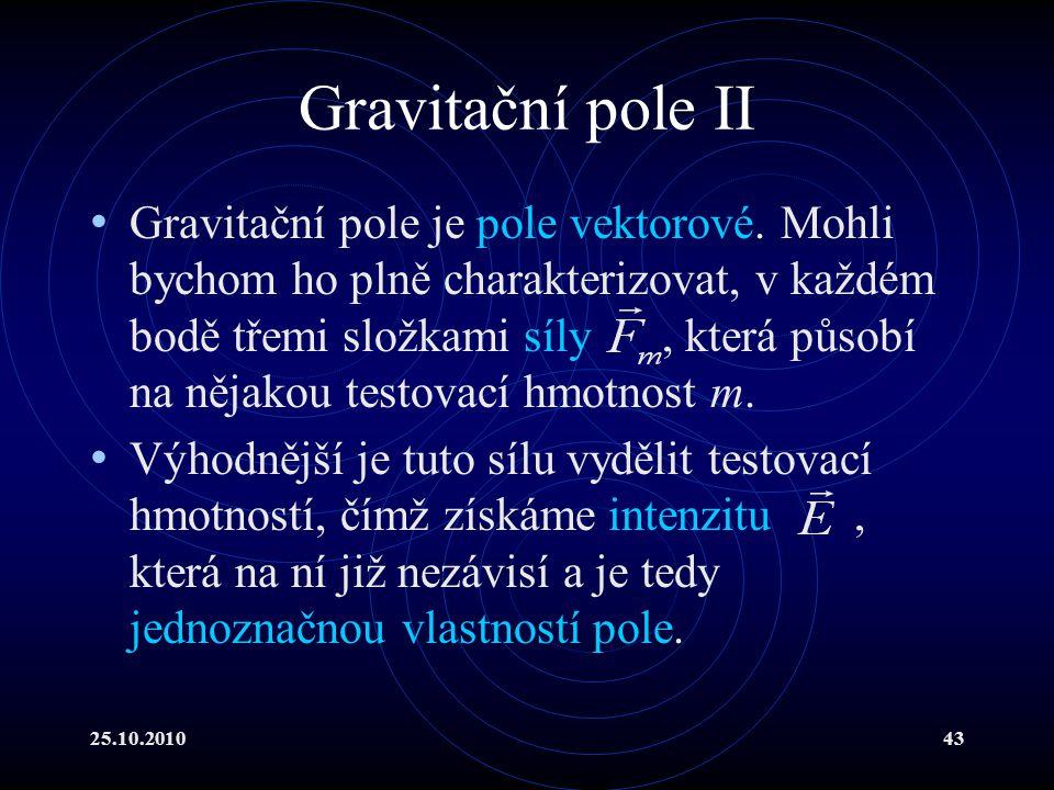 25.10.201043 Gravitační pole II Gravitační pole je pole vektorové. Mohli bychom ho plně charakterizovat, v každém bodě třemi složkami síly, která půso