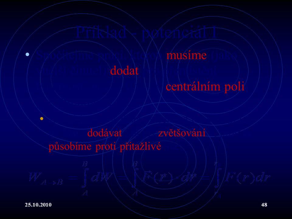 25.10.201048 Příklad - potenciál I Spočítejme práci, kterou musíme (jako vnější činitel) dodat pro přemístění hmotnosti m z r A do r B v centrálním po