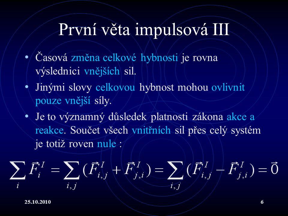 25.10.20106 První věta impulsová III Časová změna celkové hybnosti je rovna výslednici vnějších sil. Jinými slovy celkovou hybnost mohou ovlivnit pouz