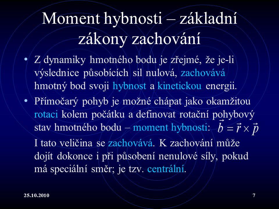 25.10.20107 Moment hybnosti – základní zákony zachování Z dynamiky hmotného bodu je zřejmé, že je-li výslednice působících sil nulová, zachovává hmotn