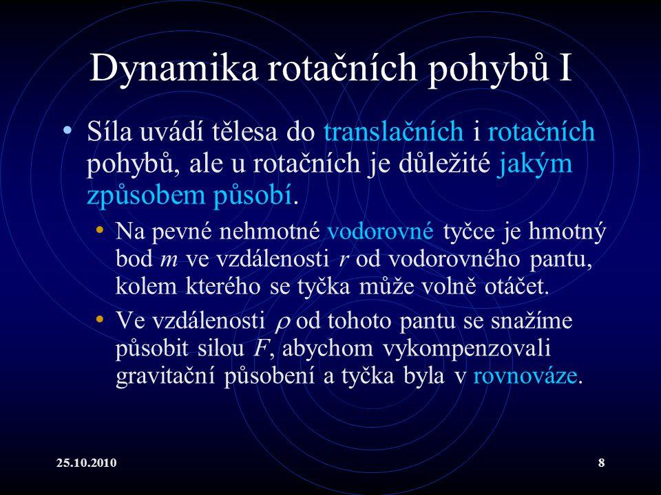 25.10.20108 Dynamika rotačních pohybů I Síla uvádí tělesa do translačních i rotačních pohybů, ale u rotačních je důležité jakým způsobem působí. Na pe