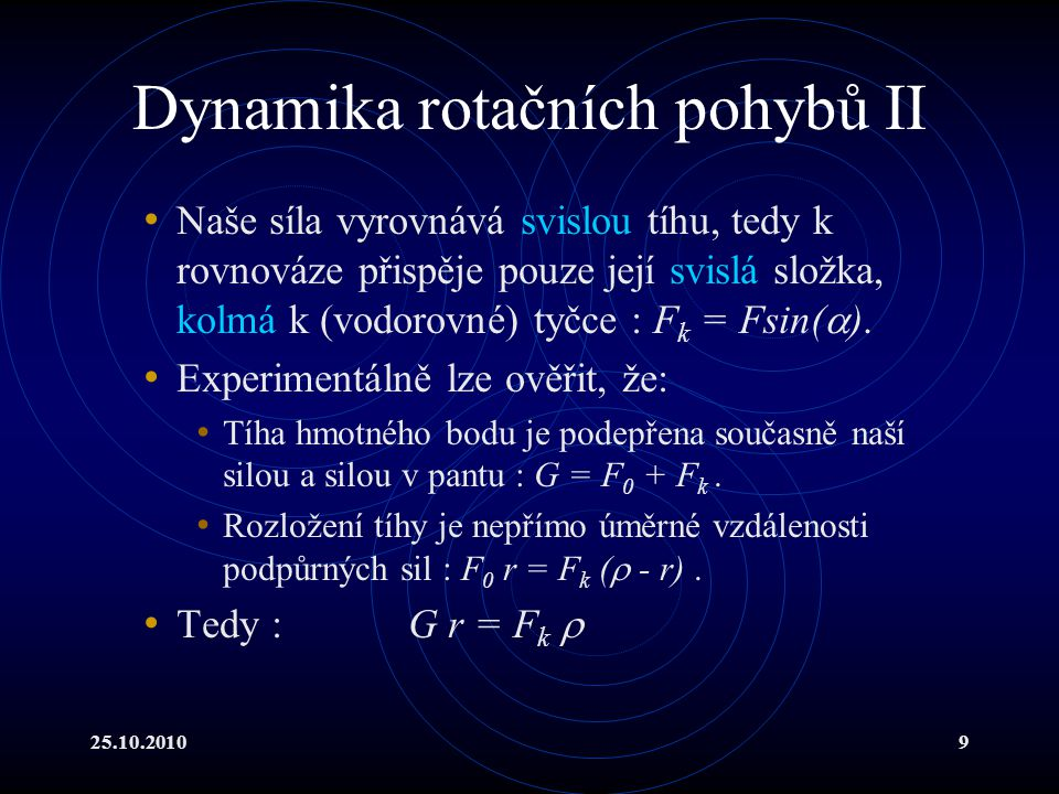 25.10.201020 Hmotný střed I Celou soustavu lze reprezentovat těžištěm, přesněji hmotným středem, ve kterém je soustředěna celá hmotnost soustavy Získáme ho integrací rovnice : Definice těžiště platí i ve složkách :,,