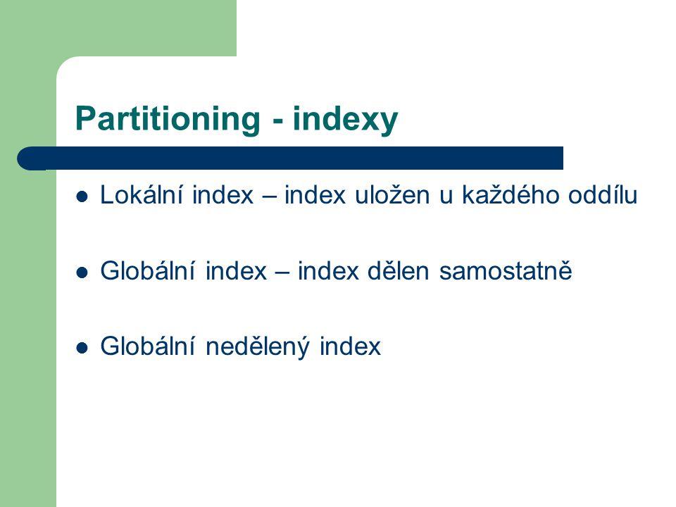 Partitioning - indexy Lokální index – index uložen u každého oddílu Globální index – index dělen samostatně Globální nedělený index