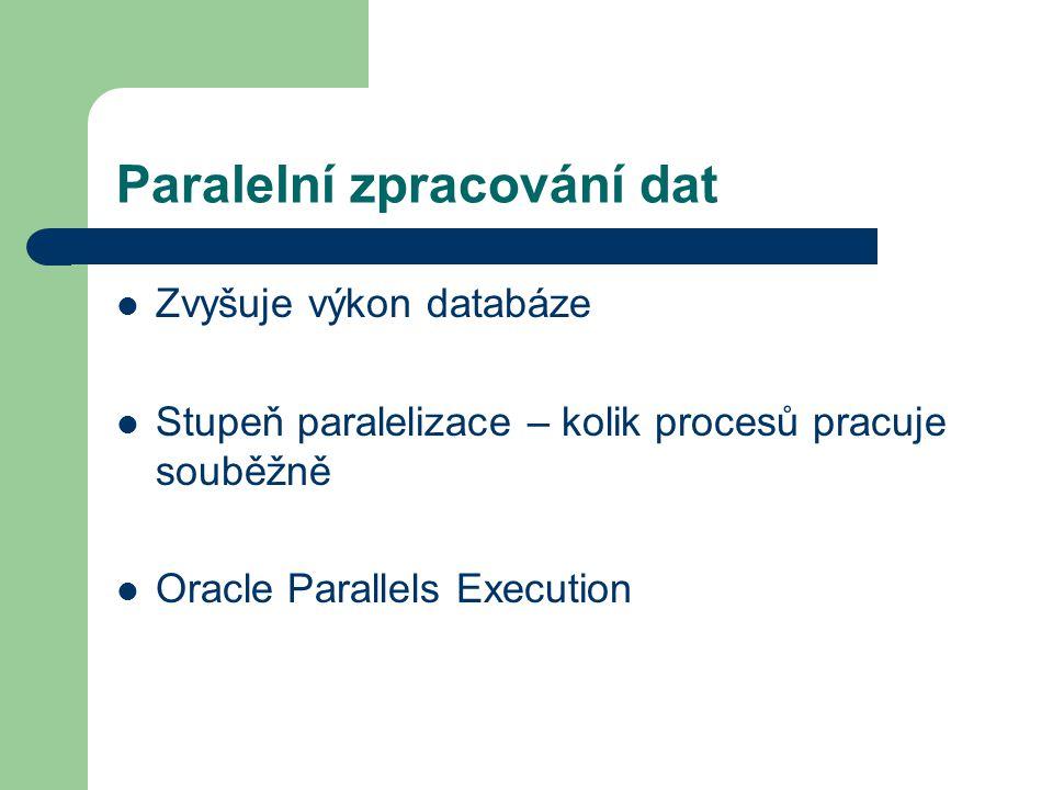Paralelní zpracování dat Zvyšuje výkon databáze Stupeň paralelizace – kolik procesů pracuje souběžně Oracle Parallels Execution