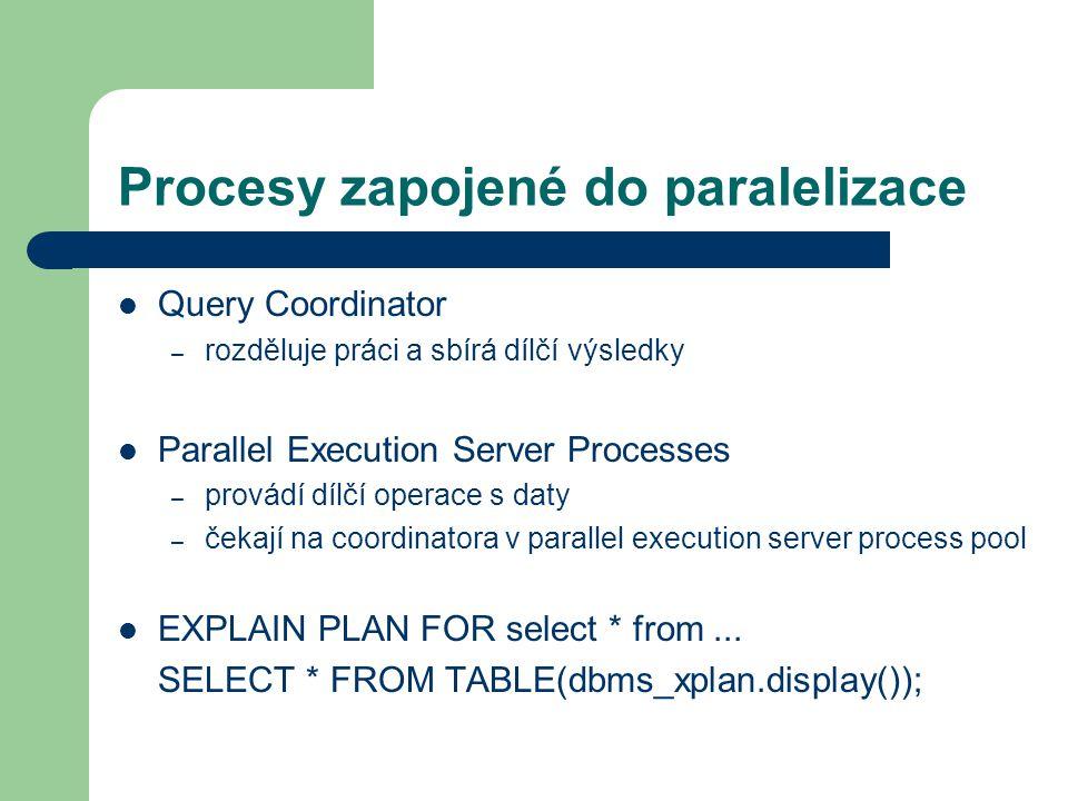 Procesy zapojené do paralelizace Query Coordinator – rozděluje práci a sbírá dílčí výsledky Parallel Execution Server Processes – provádí dílčí operace s daty – čekají na coordinatora v parallel execution server process pool EXPLAIN PLAN FOR select * from...