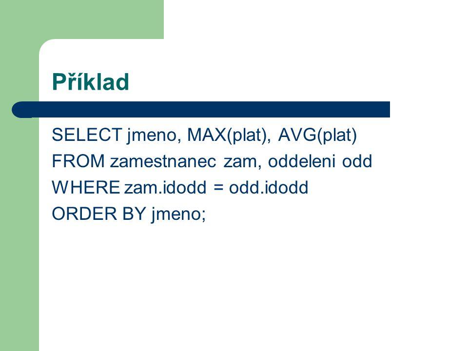 Příklad SELECT jmeno, MAX(plat), AVG(plat) FROM zamestnanec zam, oddeleni odd WHERE zam.idodd = odd.idodd ORDER BY jmeno;