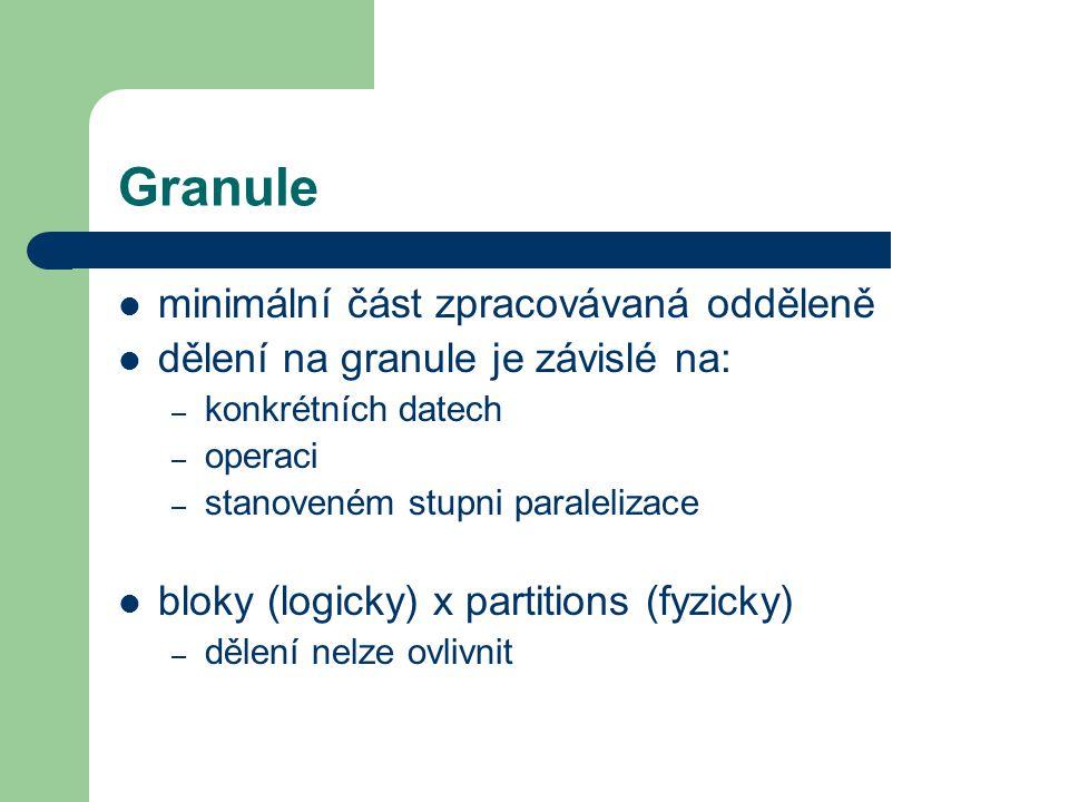 Granule minimální část zpracovávaná odděleně dělení na granule je závislé na: – konkrétních datech – operaci – stanoveném stupni paralelizace bloky (logicky) x partitions (fyzicky) – dělení nelze ovlivnit