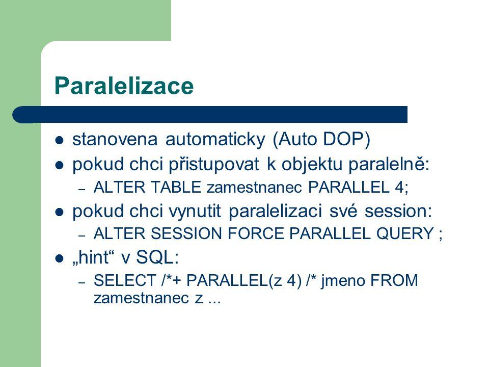 """Paralelizace stanovena automaticky (Auto DOP) pokud chci přistupovat k objektu paralelně: – ALTER TABLE zamestnanec PARALLEL 4; pokud chci vynutit paralelizaci své session: – ALTER SESSION FORCE PARALLEL QUERY ; """"hint v SQL: – SELECT /*+ PARALLEL(z 4) /* jmeno FROM zamestnanec z..."""