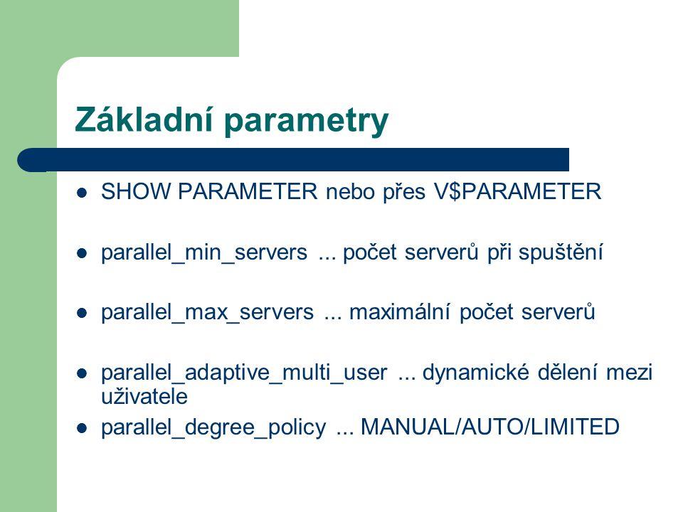 Základní parametry SHOW PARAMETER nebo přes V$PARAMETER parallel_min_servers... počet serverů při spuštění parallel_max_servers... maximální počet ser