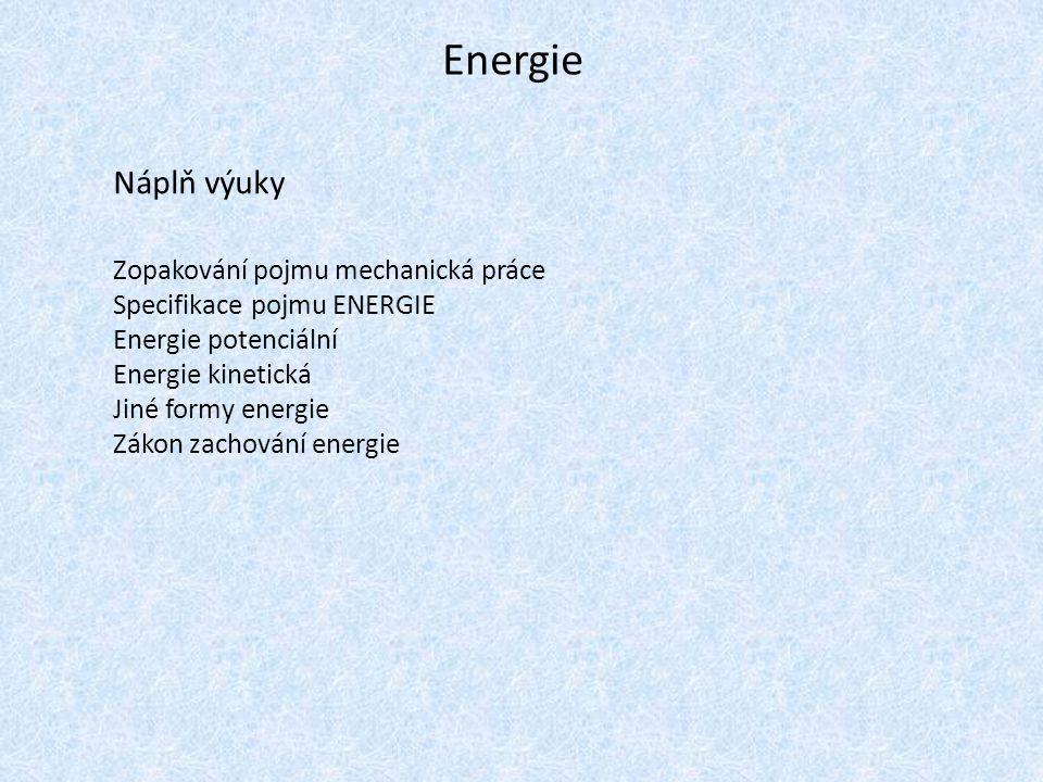 Energie Náplň výuky Zopakování pojmu mechanická práce Specifikace pojmu ENERGIE Energie potenciální Energie kinetická Jiné formy energie Zákon zachování energie