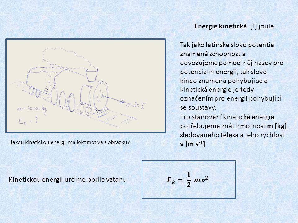 Energie kinetická [J] joule Tak jako latinské slovo potentia znamená schopnost a odvozujeme pomocí něj název pro potenciální energii, tak slovo kineo znamená pohybuji se a kinetická energie je tedy označením pro energii pohybující se soustavy.