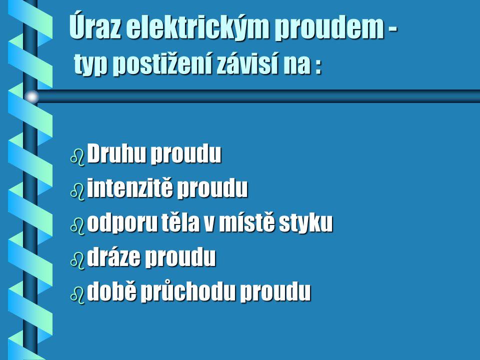 Úraz elektrickým proudem - typ postižení závisí na : b Druhu proudu b intenzitě proudu b odporu těla v místě styku b dráze proudu b době průchodu prou