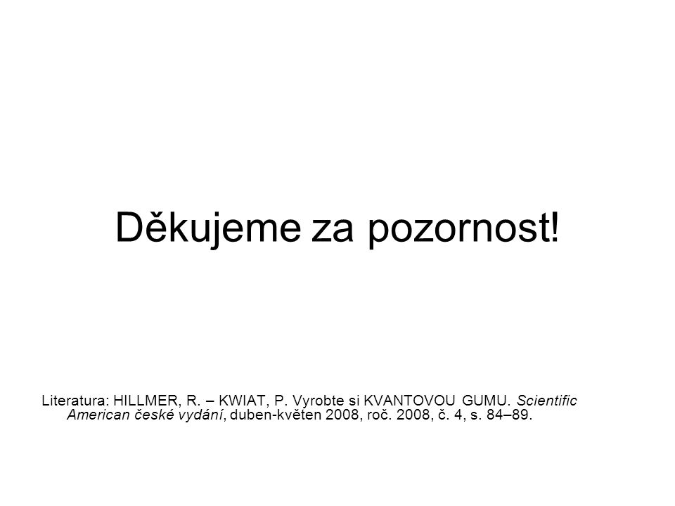 Děkujeme za pozornost! Literatura: HILLMER, R. – KWIAT, P. Vyrobte si KVANTOVOU GUMU. Scientific American české vydání, duben-květen 2008, roč. 2008,
