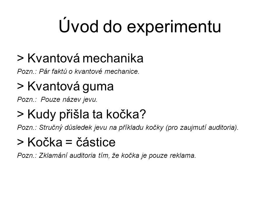 Úvod do experimentu >Kvantová mechanika Pozn.: Pár faktů o kvantové mechanice. >Kvantová guma Pozn.: Pouze název jevu. >Kudy přišla ta kočka? Pozn.: S