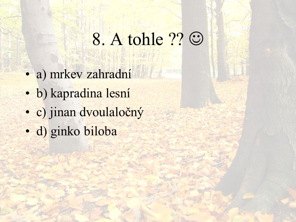 8. A tohle ?? a) mrkev zahradní b) kapradina lesní c) jinan dvoulaločný d) ginko biloba