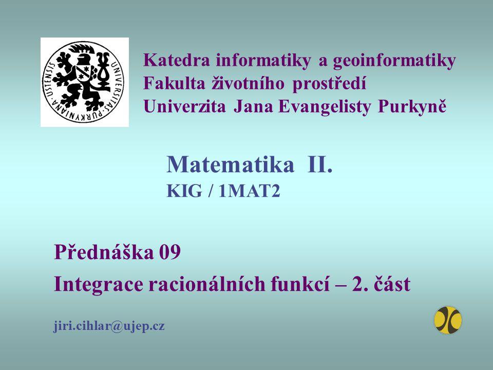 Katedra informatiky a geoinformatiky Fakulta životního prostředí Univerzita Jana Evangelisty Purkyně Přednáška 09 Integrace racionálních funkcí – 2.