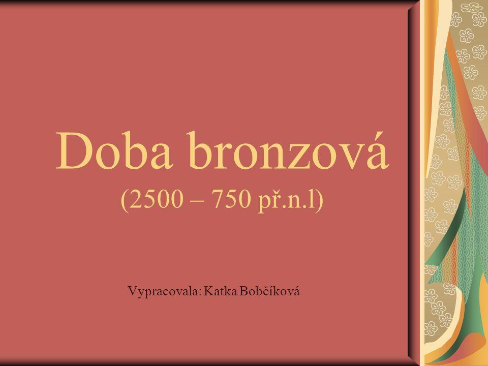Doba bronzová (2500 – 750 př.n.l) Vypracovala: Katka Bobčíková