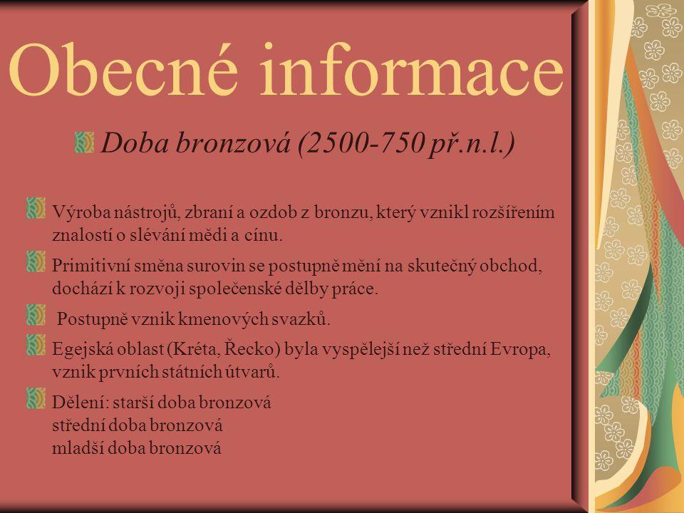 Obecné informace Doba bronzová (2500-750 př.n.l.) Výroba nástrojů, zbraní a ozdob z bronzu, který vznikl rozšířením znalostí o slévání mědi a cínu. Pr