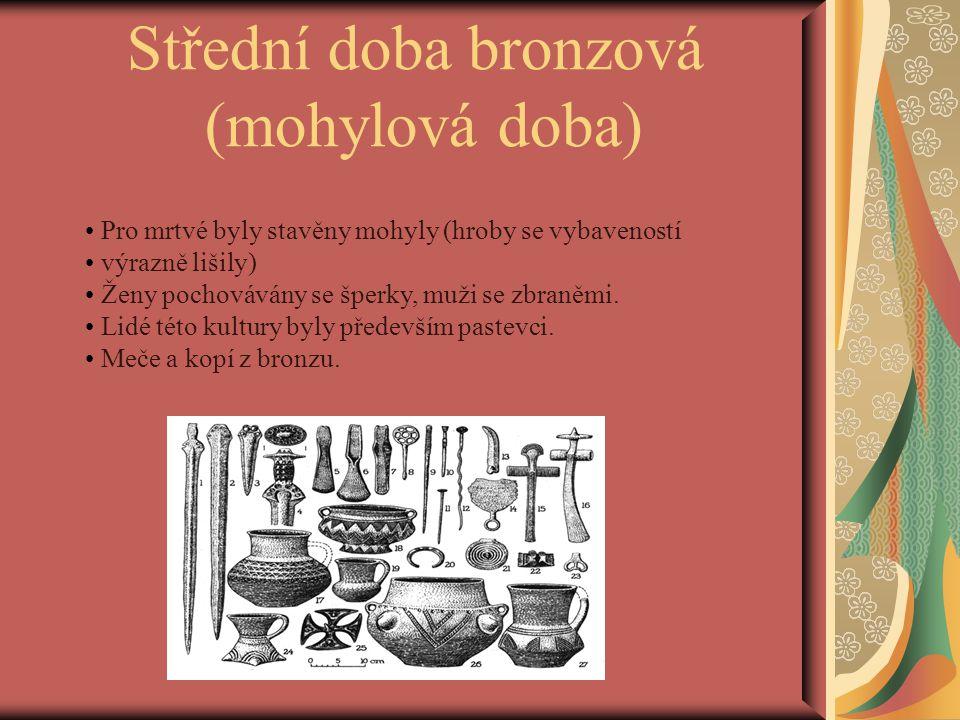 Střední doba bronzová (mohylová doba) Pro mrtvé byly stavěny mohyly (hroby se vybaveností výrazně lišily) Ženy pochovávány se šperky, muži se zbraněmi