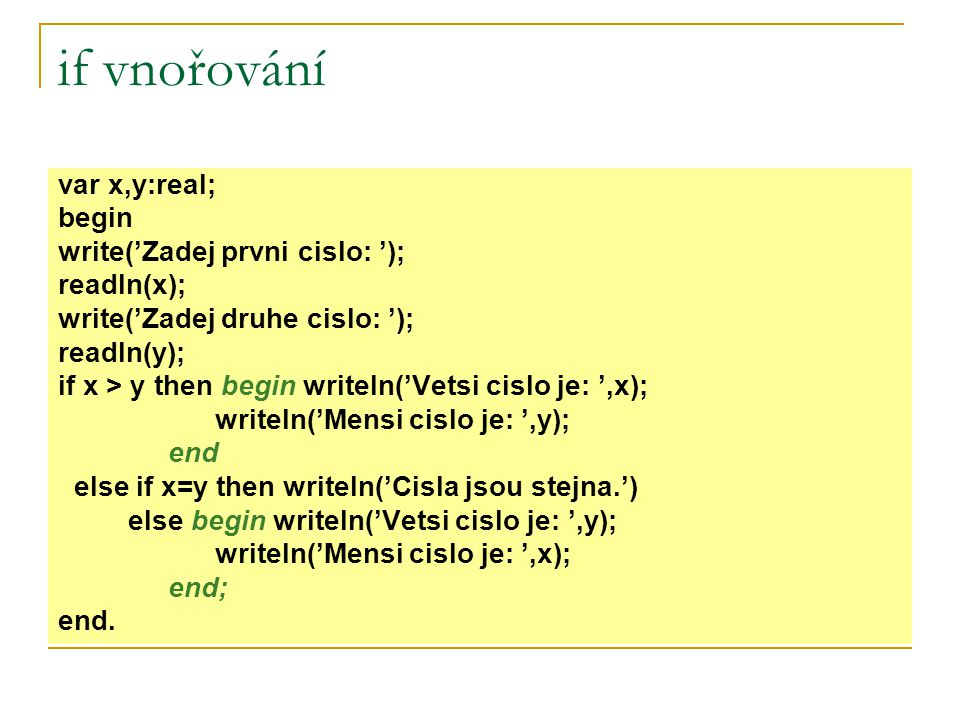 if vnořování var x,y:real; begin write('Zadej prvni cislo: '); readln(x); write('Zadej druhe cislo: '); readln(y); if x > y then begin writeln('Vetsi cislo je: ',x); writeln('Mensi cislo je: ',y); end else if x=y then writeln('Cisla jsou stejna.') else begin writeln('Vetsi cislo je: ',y); writeln('Mensi cislo je: ',x); end; end.