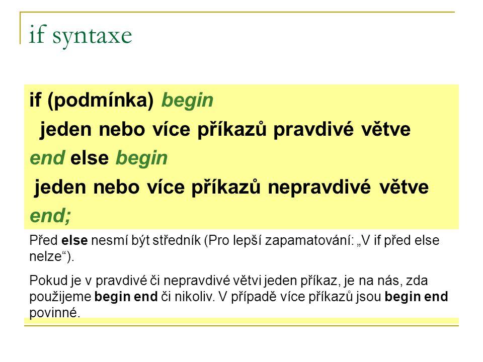 """if syntaxe if (podmínka) begin jeden nebo více příkazů pravdivé větve end else begin jeden nebo více příkazů nepravdivé větve end; Před else nesmí být středník (Pro lepší zapamatování: """"V if před else nelze )."""