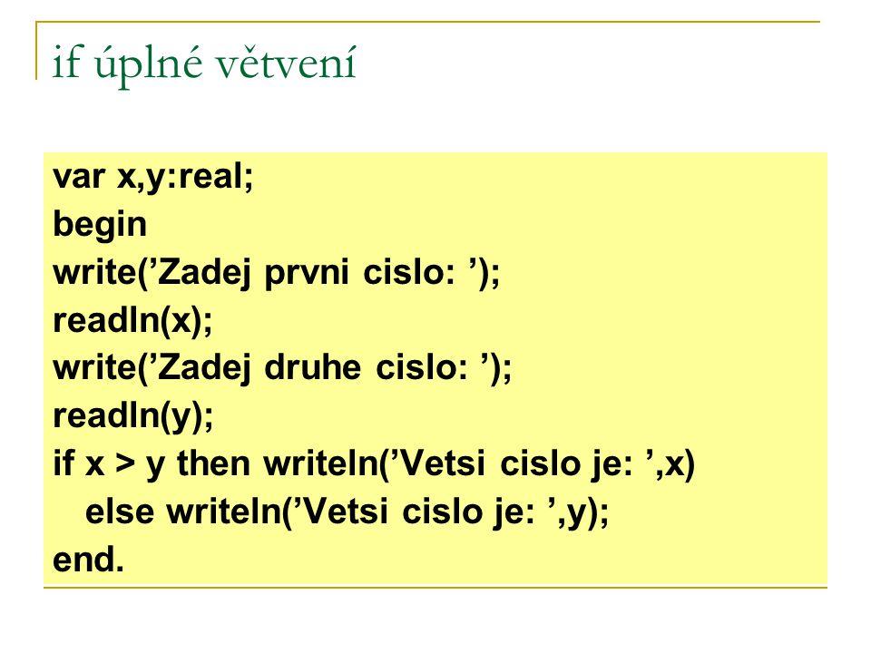if úplné větvení var x,y:real; begin write('Zadej prvni cislo: '); readln(x); write('Zadej druhe cislo: '); readln(y); if x > y then writeln('Vetsi ci