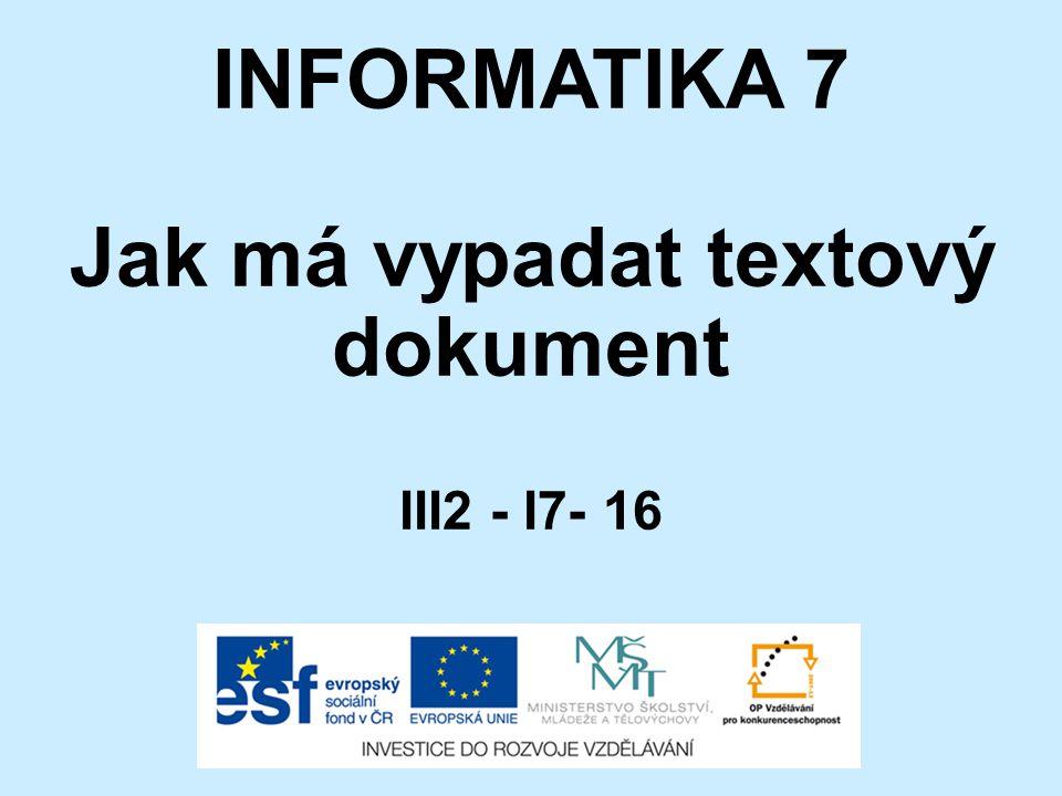 INFORMATIKA 7 Jak má vypadat textový dokument III2 - I7- 16