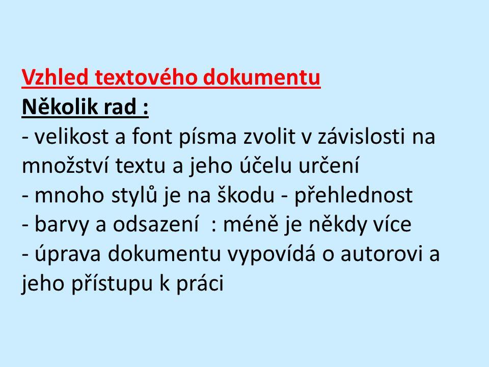 Vzhled textového dokumentu Několik rad : - velikost a font písma zvolit v závislosti na množství textu a jeho účelu určení - mnoho stylů je na škodu - přehlednost - barvy a odsazení : méně je někdy více - úprava dokumentu vypovídá o autorovi a jeho přístupu k práci