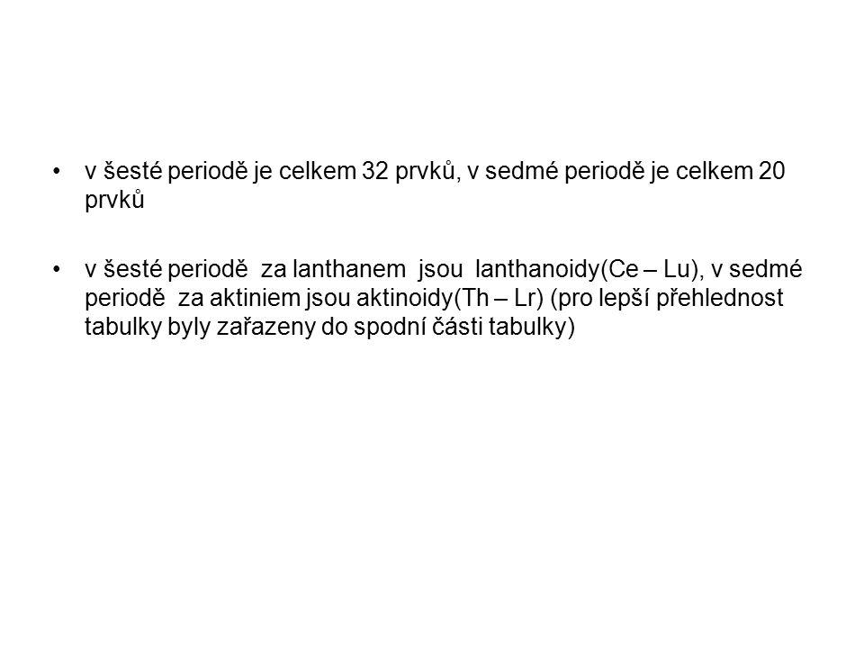 v šesté periodě je celkem 32 prvků, v sedmé periodě je celkem 20 prvků v šesté periodě za lanthanem jsou lanthanoidy(Ce – Lu), v sedmé periodě za aktiniem jsou aktinoidy(Th – Lr) (pro lepší přehlednost tabulky byly zařazeny do spodní části tabulky)